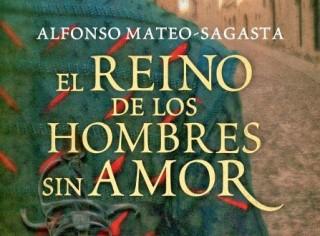 unademagiaporfavor-libro-novela-historica-mayo-2014-grijalbo-El-Reino-de-los-Hombres-sin-Amor-Alfonso-Mateo-Sagasta-portada